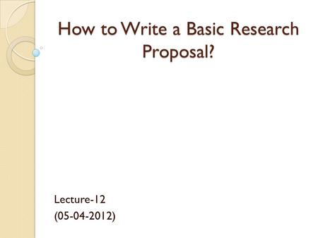 How to Write a Basic Research Proposal? Lecture-12 (05-04-2012)