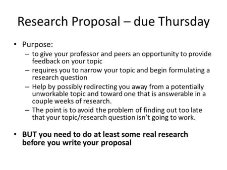 Research Proposal – due Thursday Purpose: – to give your professor and peers an opportunity to provide feedback on your topic – requires you to narrow.