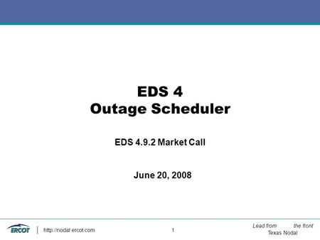 Lead from the front Texas Nodal  1 EDS 4 Outage Scheduler EDS 4.9.2 Market Call June 20, 2008.