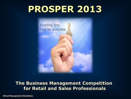 The Business Management Competition for Retail and Sales Professionals for Retail and Sales Professionals PROSPER 2013 Virtual Management Simulations.