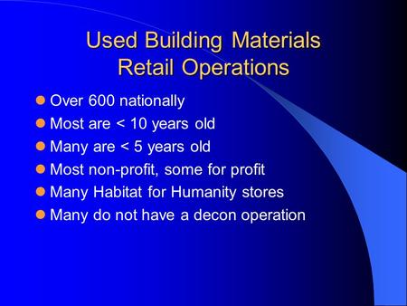 Used Building Materials Retail Operations Over 600 nationally Most are < 10 years old Many are < 5 years old Most non-profit, some for profit Many Habitat.
