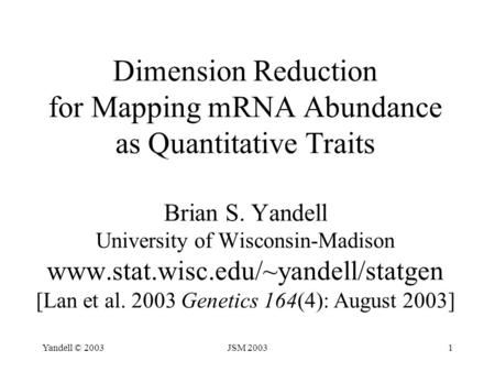 Yandell © 2003JSM 20031 Dimension Reduction for Mapping mRNA Abundance as Quantitative Traits Brian S. Yandell University of Wisconsin-Madison www.stat.wisc.edu/~yandell/statgen.