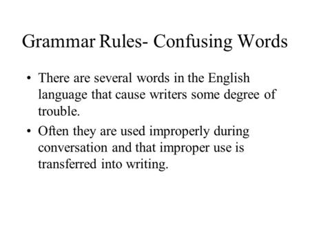 Grammar Rules- Confusing Words There are several words in the English language that cause writers some degree of trouble. Often they are used improperly.
