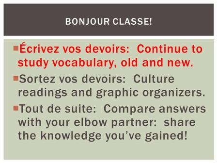  Écrivez vos devoirs: Continue to study vocabulary, old and new.  Sortez vos devoirs: Culture readings and graphic organizers.  Tout de suite: Compare.