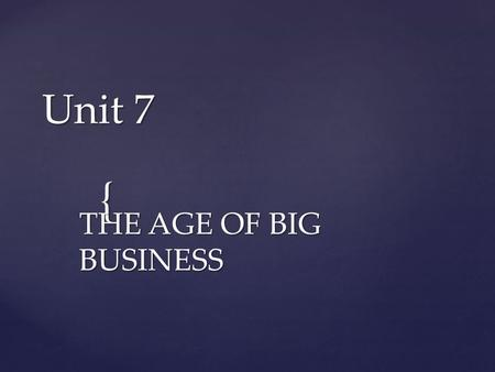 { Unit 7 THE AGE OF BIG BUSINESS.  Larger pools of capital – More $$$ entrepreneurs invested a lot of money or borrowed from investors  Wider geographic.