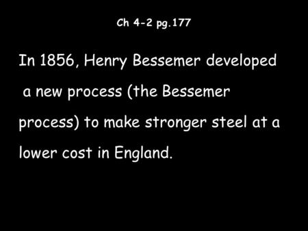 Ch 4-2 pg.177 In 1856, Henry Bessemer developed a new process (the Bessemer process) to make stronger steel at a lower cost in England.