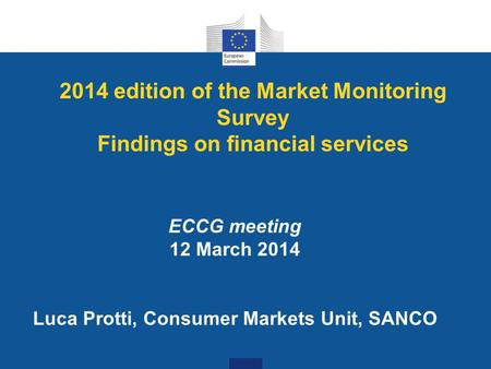 2014 edition of the Market Monitoring Survey Findings on financial services ECCG meeting 12 March 2014 Luca Protti, Consumer Markets Unit, SANCO.