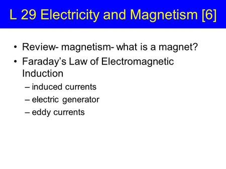 L 29 Electricity and Magnetism [6] Review- magnetism- what is a magnet? Faraday's Law of Electromagnetic Induction –induced currents –electric generator.