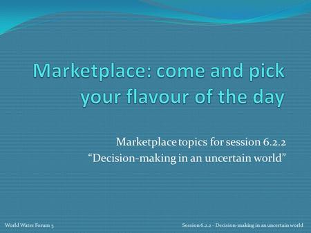 "Marketplace topics for session 6.2.2 ""Decision-making in an uncertain world"" World Water Forum 5 Session 6.2.2 - Decision-making in an uncertain world."