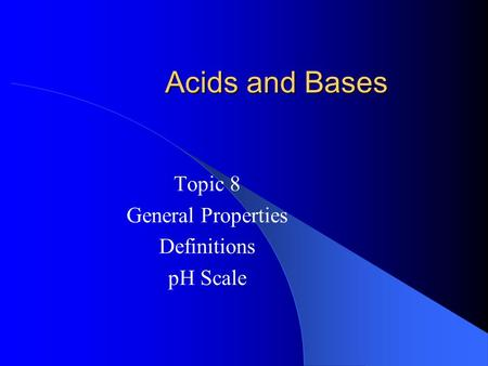 Acids and Bases Topic 8 General Properties Definitions pH Scale.