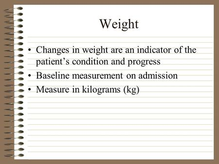 Weight Changes in weight are an indicator of the patient's condition and progress Baseline measurement on admission Measure in kilograms (kg)