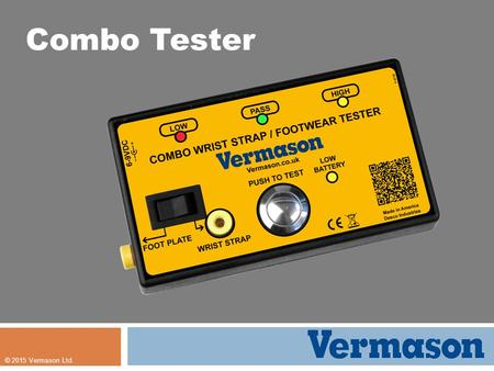 © 2015 Vermason Ltd. Combo Tester. The Specialists in ESD Protection Combo Tester Dual test circuits. Versatile, tests footwear and wrist straps. Features: