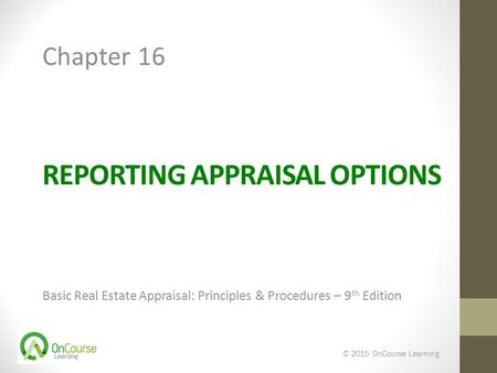 REPORTING APPRAISAL OPTIONS Basic Real Estate Appraisal: Principles & Procedures – 9 th Edition © 2015 OnCourse Learning Chapter 16.