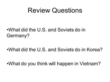 Review Questions What did the U.S. and Soviets do in Germany? What did the U.S. and Soviets do in Korea? What do you think will happen in Vietnam?