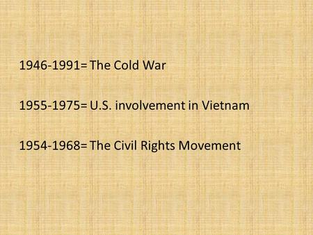 1946-1991= The Cold War 1955-1975= U.S. involvement in Vietnam 1954-1968= The Civil Rights Movement.