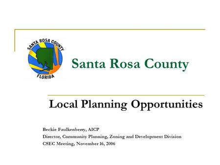 Santa Rosa County Local Planning Opportunities Beckie Faulkenberry, AICP Director, Community Planning, Zoning and Development Division CSEC Meeting, November.