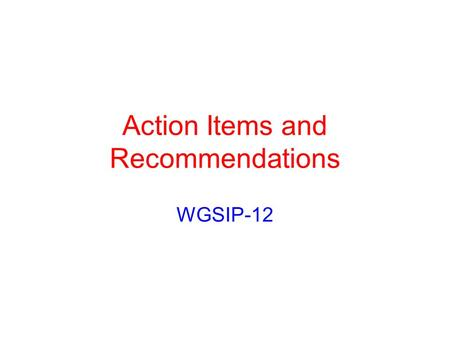Action Items and Recommendations WGSIP-12. Color Coding Items In Black Have Been Completed Items in Red Have No Progress to Date Items In Orange Have.