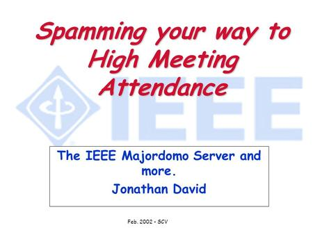 Feb. 2002 - SCV Spamming your way to High Meeting Attendance The IEEE Majordomo Server and more. Jonathan David.