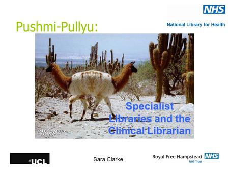 Pushmi-Pullyu: Specialist Libraries and the Clinical Librarian Sara Clarke.