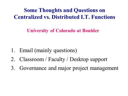 Some Thoughts and Questions on Centralized vs. Distributed I.T. Functions 1.Email (mainly questions) 2.Classroom / Faculty / Desktop support 3.Governance.