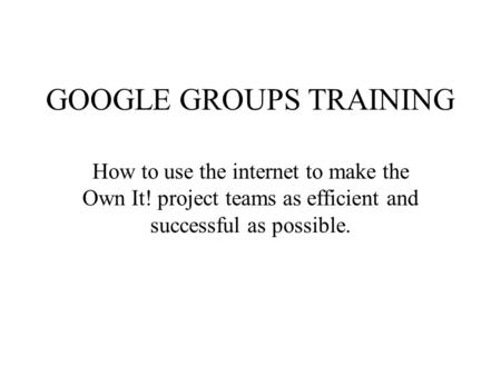 GOOGLE GROUPS TRAINING How to use the internet to make the Own It! project teams as efficient and successful as possible.