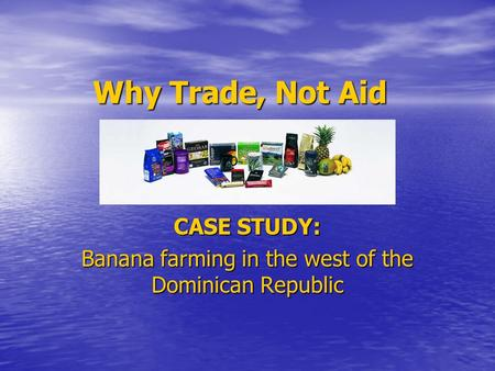 Why Trade, Not Aid CASE STUDY: Banana farming in the west of the Dominican Republic.
