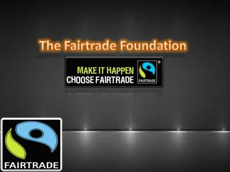 In this presentation, I will be discussing everything which is related to the Fairtrade foundation. It is a social organization, aimed to help producers.