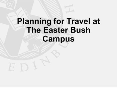 Planning for Travel at The Easter Bush Campus. The Easter Bush Campus More than doubling the number of people travelling to the site from 660 to 1,800.