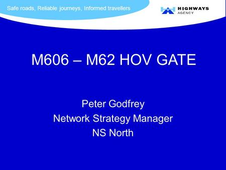 Safe roads, Reliable journeys, Informed travellers Peter Godfrey Network Strategy Manager NS North M606 – M62 HOV GATE.