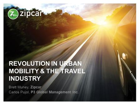 REVOLUTION IN URBAN MOBILITY & THE TRAVEL INDUSTRY Brett Muney, Zipcar Carlos Pujol, P3 Global Management Inc. 1.
