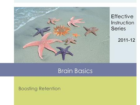 Boosting Retention E ffective I nstruction S eries 2011-12 Brain Basics.