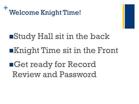 + Welcome Knight Time! Study Hall sit in the back Knight Time sit in the Front Get ready for Record Review and Password.