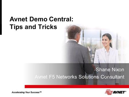 Accelerating Your Success™ Avnet Demo Central: Tips and Tricks Shane Nixon Avnet F5 Networks Solutions Consultant.