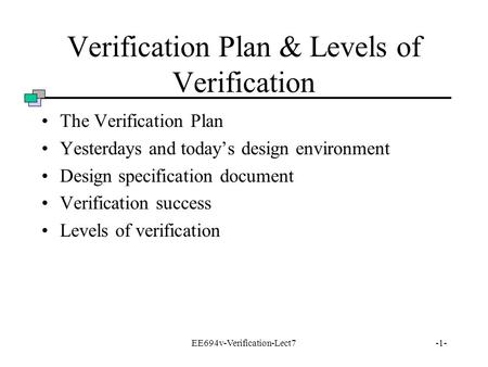 EE694v-Verification-Lect7-1- Verification Plan & Levels of Verification The Verification Plan Yesterdays and today's design environment Design specification.