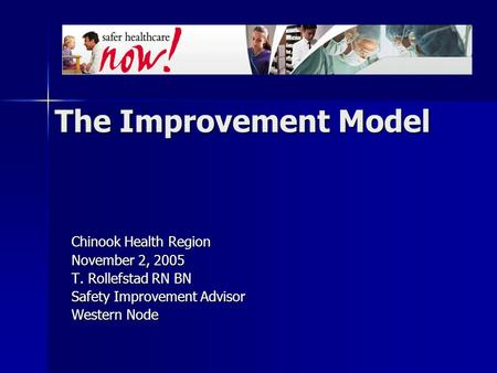 The Improvement Model Chinook Health Region November 2, 2005 T. Rollefstad RN BN Safety Improvement Advisor Western Node.