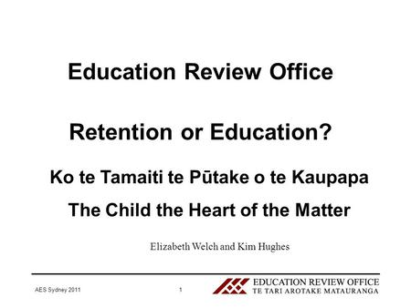 AES Sydney 20111 Education Review Office Retention or Education? Ko te Tamaiti te Pūtake o te Kaupapa The Child the Heart of the Matter Elizabeth Welch.