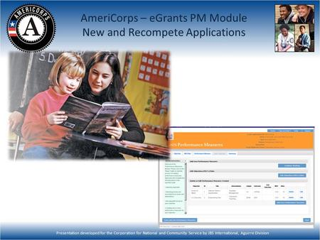 Presentation developed for the Corporation for National and Community Service by JBS International, Aguirre Division AmeriCorps – eGrants PM Module New.