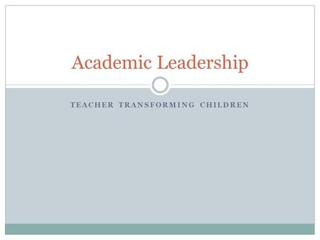 TEACHER TRANSFORMING CHILDREN Academic Leadership.