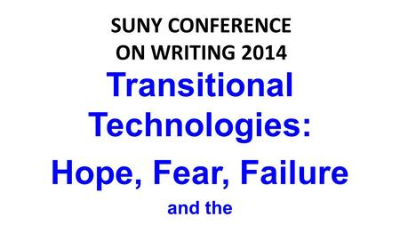 Transitional Technologies: Hope, Fear, Failure and the Future of ePortfolios SUNY CONFERENCE ON WRITING 2014.
