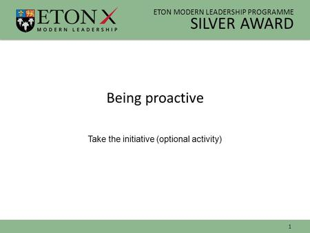 ETON MODERN LEADERSHIP PROGRAMME SILVER AWARD Being proactive Take the initiative (optional activity) 1.