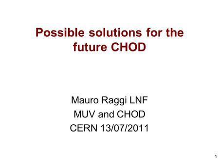Possible solutions for the future CHOD Mauro Raggi LNF MUV and CHOD CERN 13/07/2011 1.