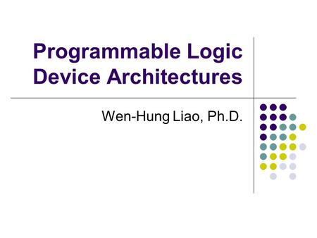Programmable Logic Device Architectures Wen-Hung Liao, Ph.D.