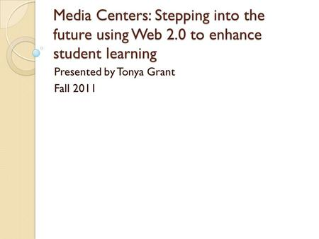 Media Centers: Stepping into the future using Web 2.0 to enhance student learning Presented by Tonya Grant Fall 2011.