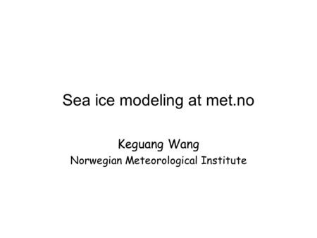 Sea ice modeling at met.no Keguang Wang Norwegian Meteorological Institute.