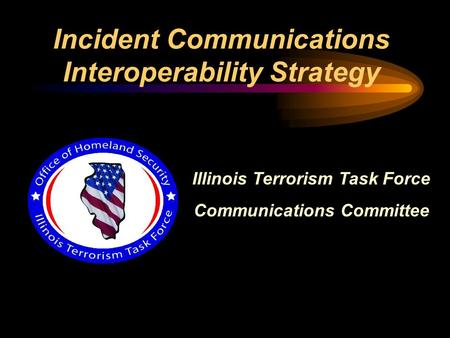 Incident Communications Interoperability Strategy Illinois Terrorism Task Force Communications Committee.