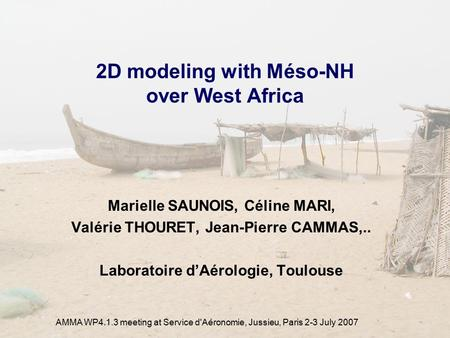 AMMA WP4.1.3 meeting at Service d'Aéronomie, Jussieu, Paris 2-3 July 2007 2D modeling with Méso-NH over West Africa Marielle SAUNOIS, Céline MARI, Valérie.