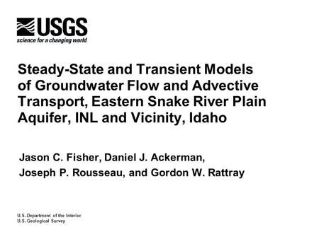 Steady-State and Transient Models of Groundwater Flow and Advective Transport, Eastern Snake River Plain Aquifer, INL and Vicinity, Idaho Jason C. Fisher,