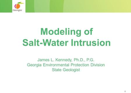 0 Modeling of Salt-Water Intrusion James L. Kennedy, Ph.D., P.G. Georgia Environmental Protection Division State Geologist.