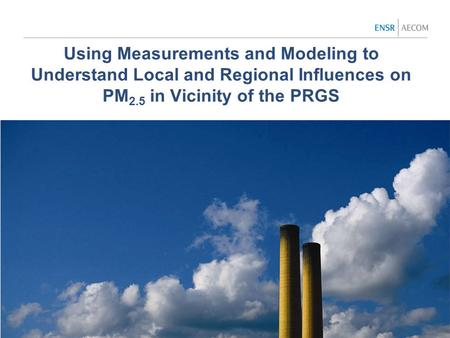 Using Measurements and Modeling to Understand Local and Regional Influences on PM 2.5 in Vicinity of the PRGS.