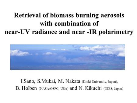 Retrieval of biomass burning aerosols with combination of near-UV radiance and near -IR polarimetry I.Sano, S.Mukai, M. Nakata (Kinki University, Japan),